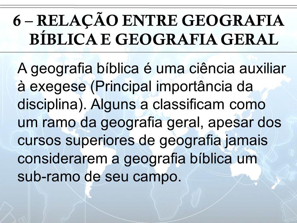 Introdução 6 – RELAÇÃO ENTRE GEOGRAFIA BÍBLICA E GEOGRAFIA GERAL A geografia bíblica é uma ciência auxiliar à exegese (Principal importância da discip