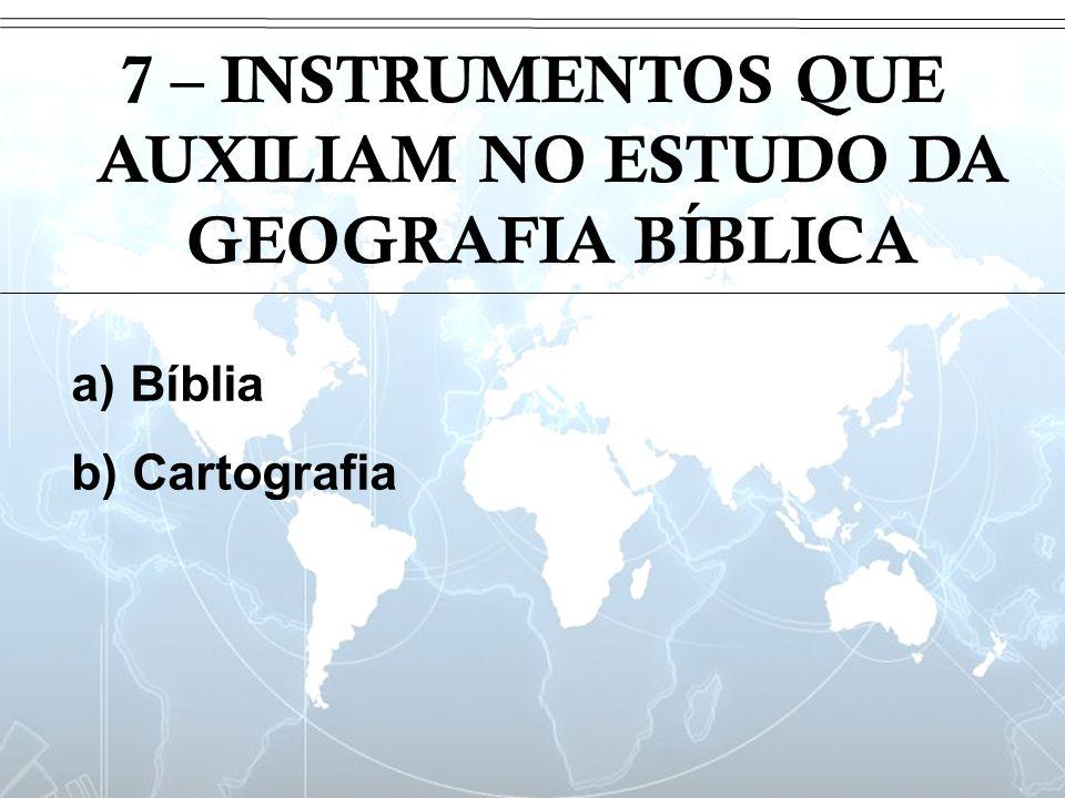 Introdução 7 – INSTRUMENTOS QUE AUXILIAM NO ESTUDO DA GEOGRAFIA BÍBLICA a) Bíblia b) Cartografia