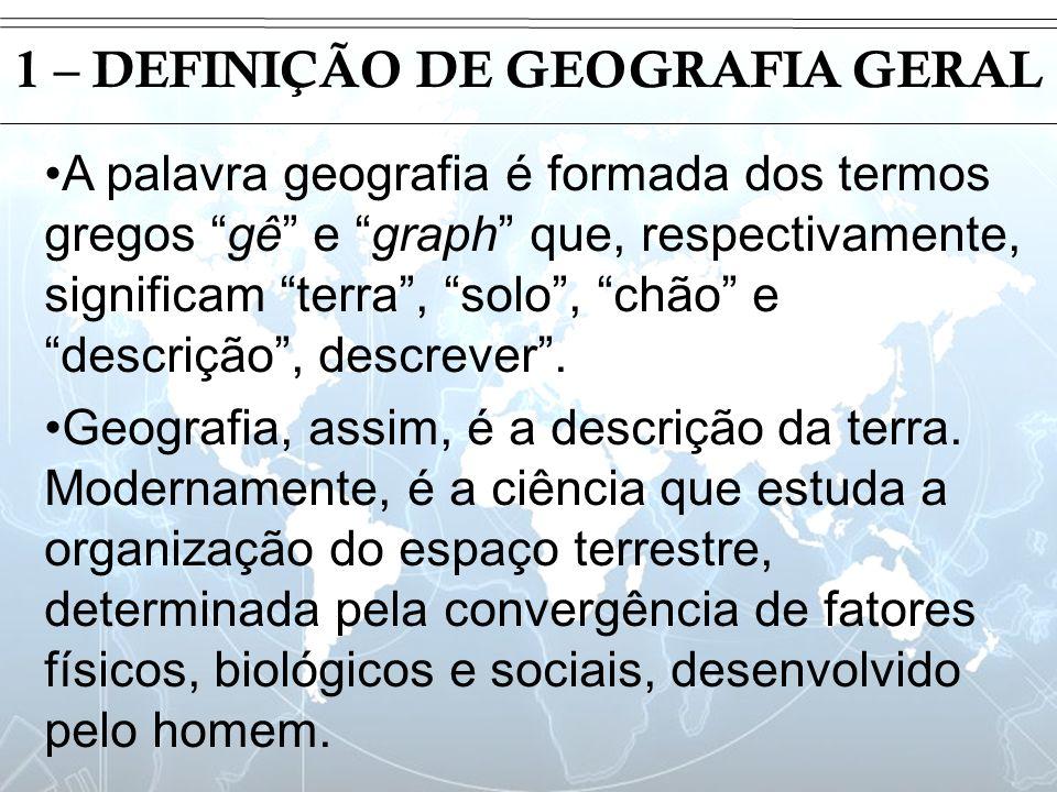 Introdução 1 – DEFINIÇÃO DE GEOGRAFIA GERAL A palavra geografia é formada dos termos gregos gê e graph que, respectivamente, significam terra, solo, c