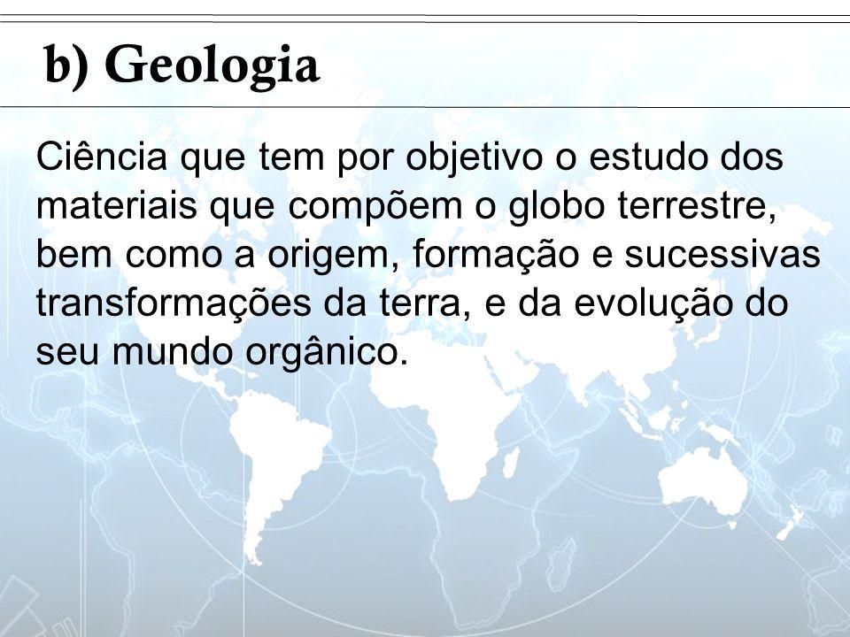 Introdução b) Geologia Ciência que tem por objetivo o estudo dos materiais que compõem o globo terrestre, bem como a origem, formação e sucessivas tra