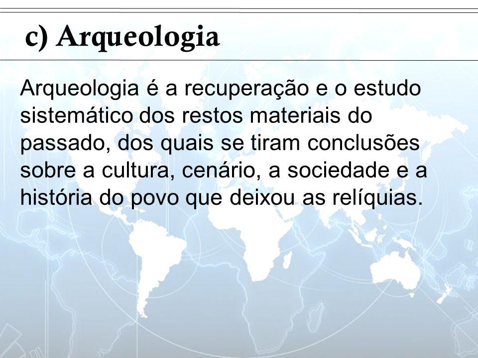 Introdução c) Arqueologia Arqueologia é a recuperação e o estudo sistemático dos restos materiais do passado, dos quais se tiram conclusões sobre a cu