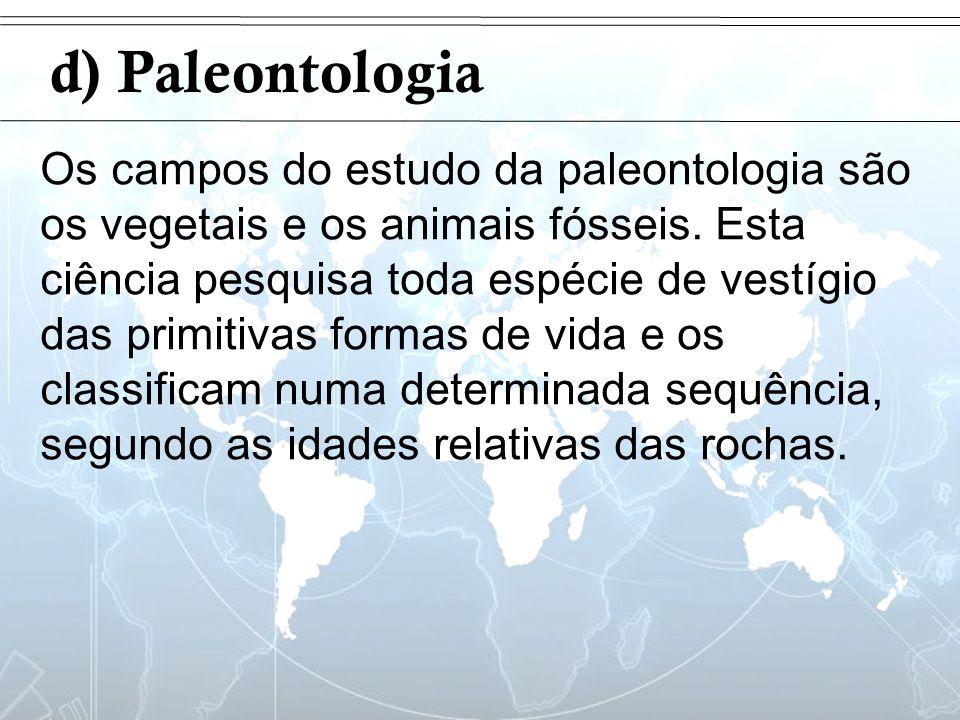 Introdução d) Paleontologia Os campos do estudo da paleontologia são os vegetais e os animais fósseis. Esta ciência pesquisa toda espécie de vestígio