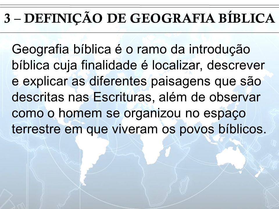 Introdução 3 – DEFINIÇÃO DE GEOGRAFIA BÍBLICA Geografia bíblica é o ramo da introdução bíblica cuja finalidade é localizar, descrever e explicar as di