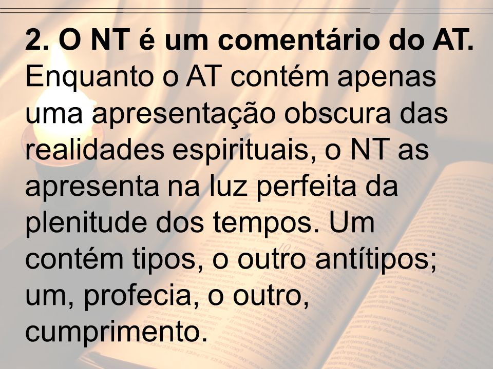 2. O NT é um comentário do AT. Enquanto o AT contém apenas uma apresentação obscura das realidades espirituais, o NT as apresenta na luz perfeita da p