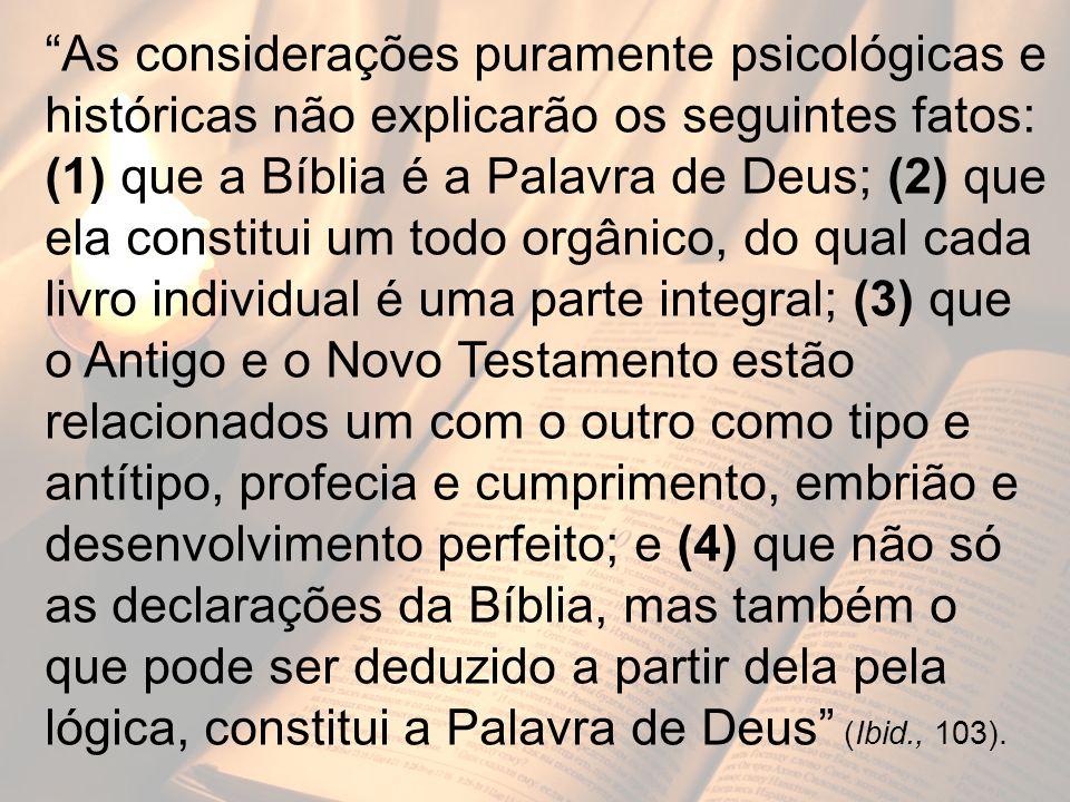 As considerações puramente psicológicas e históricas não explicarão os seguintes fatos: (1) que a Bíblia é a Palavra de Deus; (2) que ela constitui um