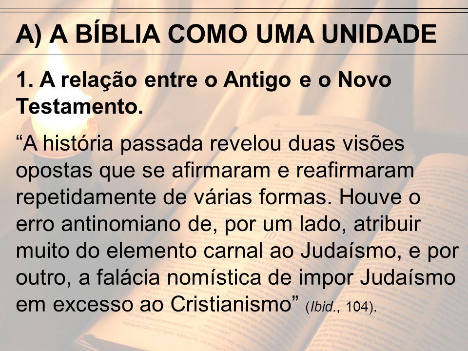 A) A BÍBLIA COMO UMA UNIDADE 1. A relação entre o Antigo e o Novo Testamento. A história passada revelou duas visões opostas que se afirmaram e reafir