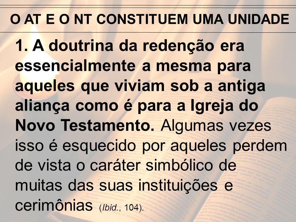 O AT E O NT CONSTITUEM UMA UNIDADE 1. A doutrina da redenção era essencialmente a mesma para aqueles que viviam sob a antiga aliança como é para a Igr
