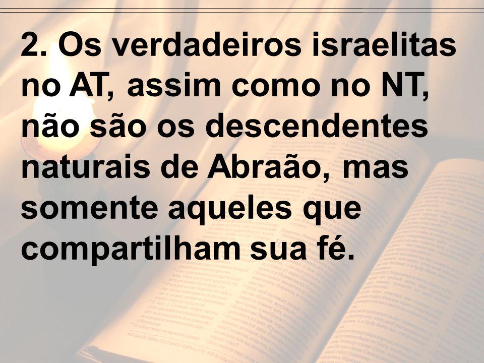 2. Os verdadeiros israelitas no AT, assim como no NT, não são os descendentes naturais de Abraão, mas somente aqueles que compartilham sua fé.