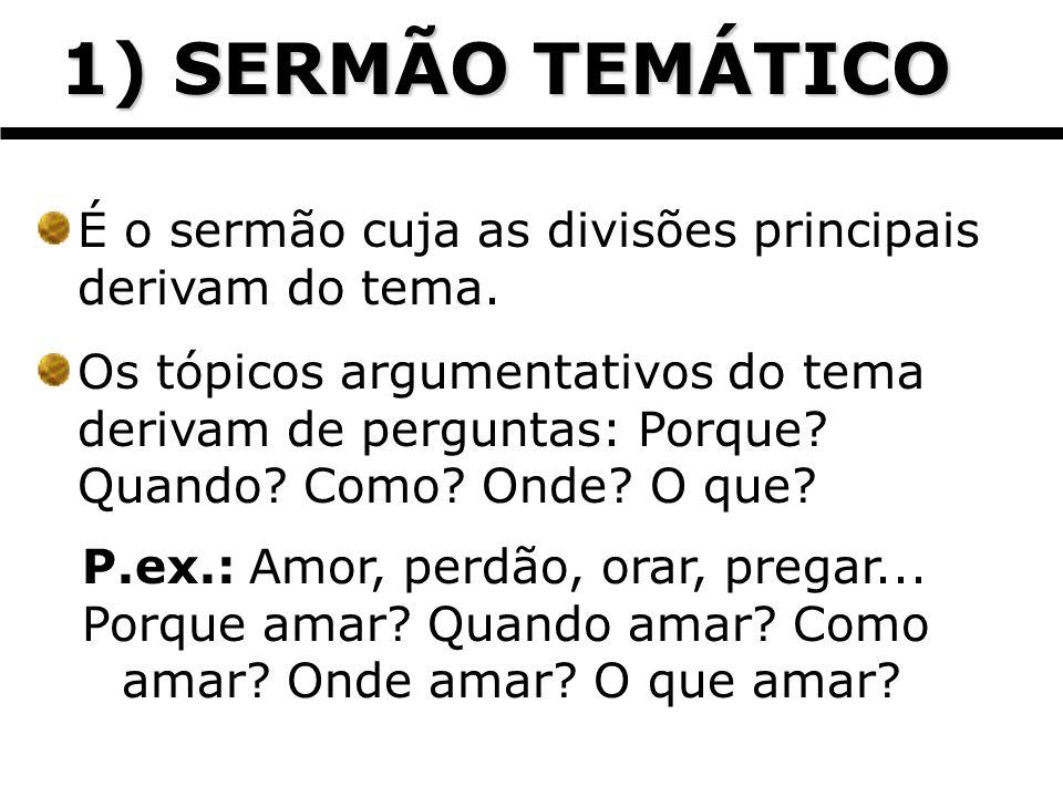 1) SERMÃO TEMÁTICO 1) SERMÃO TEMÁTICO É o sermão cuja as divisões principais derivam do tema. Os tópicos argumentativos do tema derivam de perguntas: