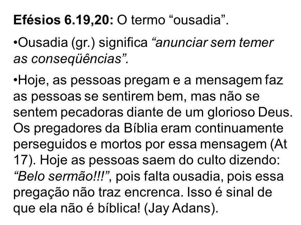 Efésios 6.19,20: O termo ousadia. Ousadia (gr.) significa anunciar sem temer as conseqüências. Hoje, as pessoas pregam e a mensagem faz as pessoas se