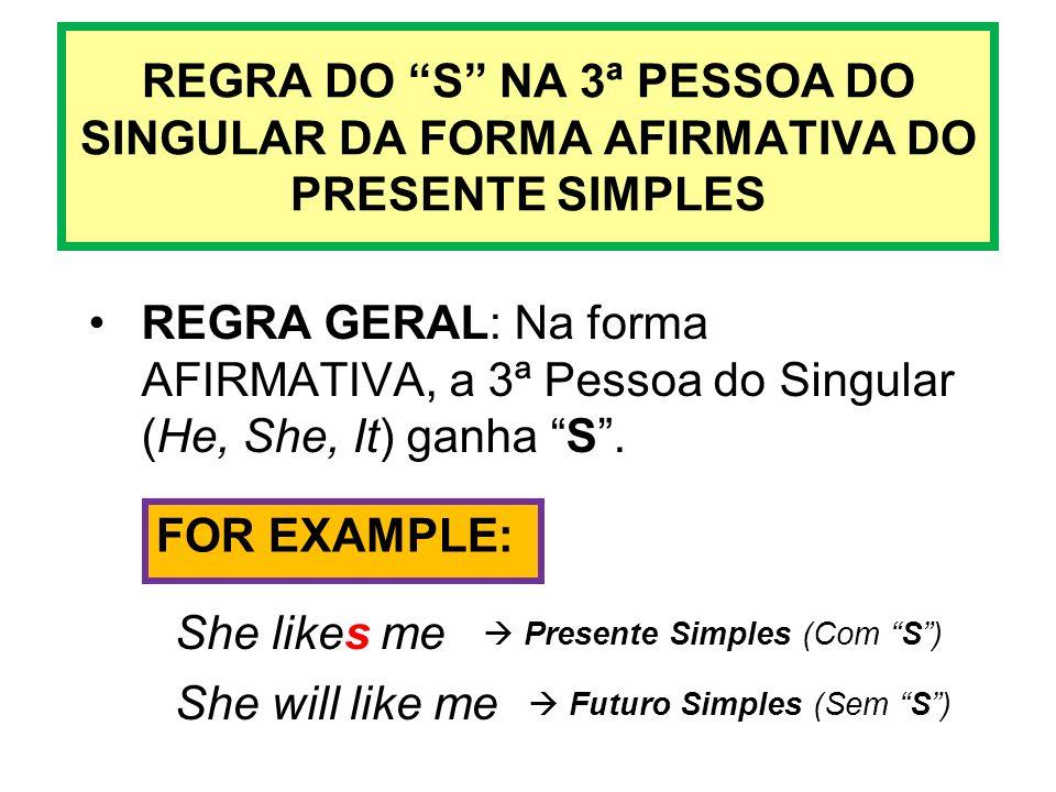 REGRA DO S NA 3ª PESSOA DO SINGULAR DA FORMA AFIRMATIVA DO PRESENTE SIMPLES REGRA GERAL: Na forma AFIRMATIVA, a 3ª Pessoa do Singular (He, She, It) ga