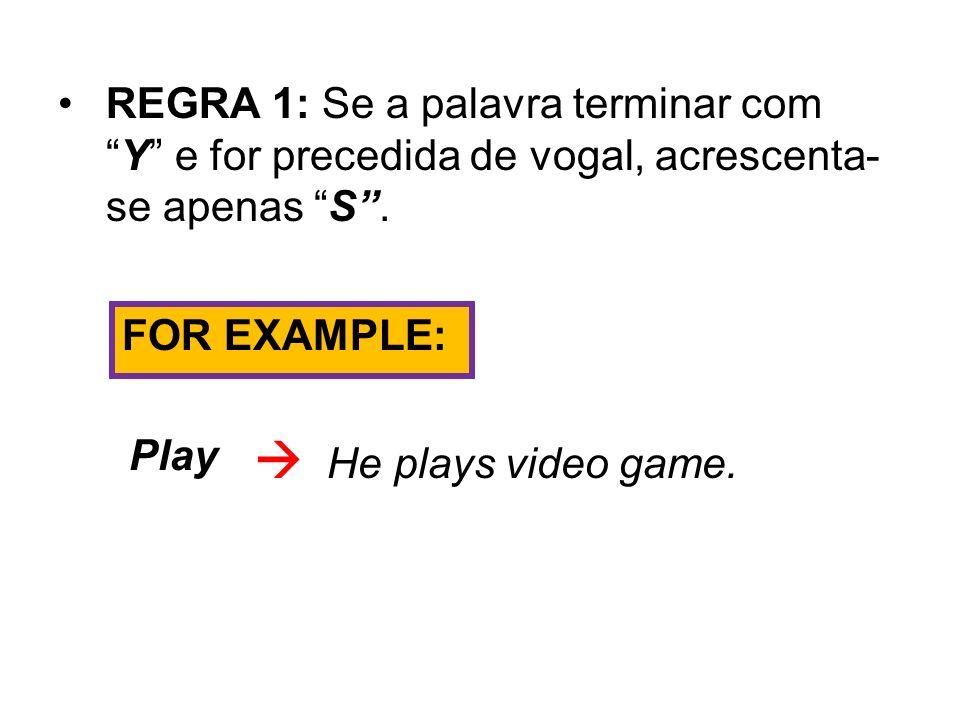 REGRA 1: Se a palavra terminar comY e for precedida de vogal, acrescenta- se apenas S. FOR EXAMPLE: Play He plays video game.