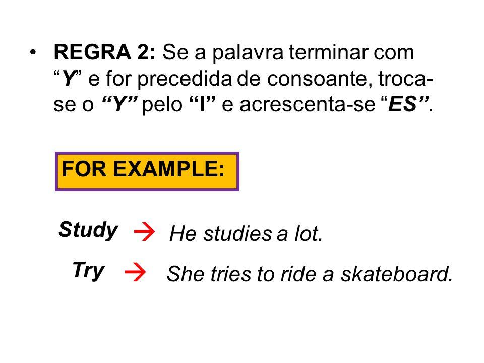 REGRA 2: Se a palavra terminar comY e for precedida de consoante, troca- se o Y pelo I e acrescenta-se ES. FOR EXAMPLE: Study He studies a lot. Try Sh