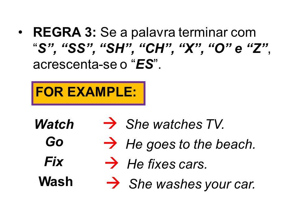 REGRA 3: Se a palavra terminar comS, SS, SH, CH, X, O e Z, acrescenta-se o ES. FOR EXAMPLE: Watch She watches TV. Go He goes to the beach. Fix He fixe