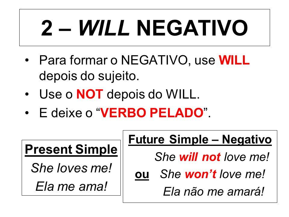 2 – WILL NEGATIVO Para formar o NEGATIVO, use WILL depois do sujeito. Use o NOT depois do WILL. E deixe o VERBO PELADO. Present Simple She loves me! E
