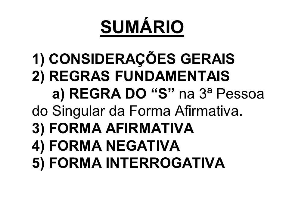 SUMÁRIO 1) CONSIDERAÇÕES GERAIS 2) REGRAS FUNDAMENTAIS a) REGRA DO S na 3ª Pessoa do Singular da Forma Afirmativa. 3) FORMA AFIRMATIVA 4) FORMA NEGATI