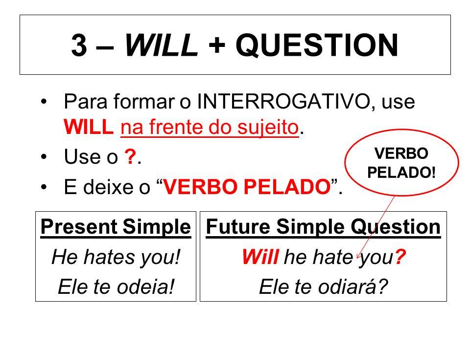 3 – WILL + QUESTION Para formar o INTERROGATIVO, use WILL na frente do sujeito. Use o ?. E deixe o VERBO PELADO. Present Simple He hates you! Ele te o