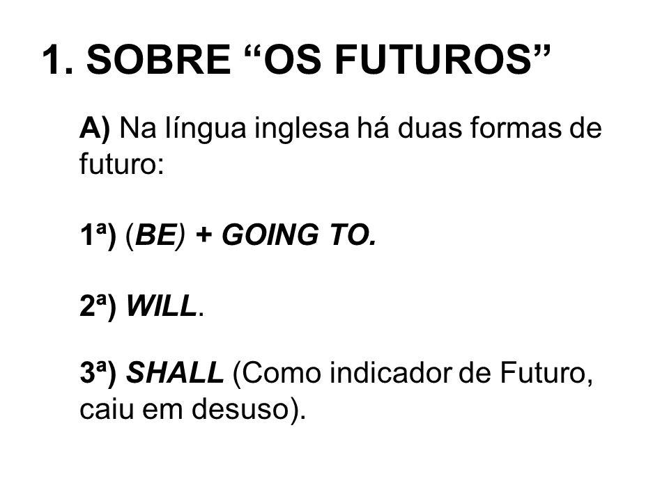 1. SOBRE OS FUTUROS A) Na língua inglesa há duas formas de futuro: 1ª) (BE) + GOING TO. 2ª) WILL. 3ª) SHALL (Como indicador de Futuro, caiu em desuso)