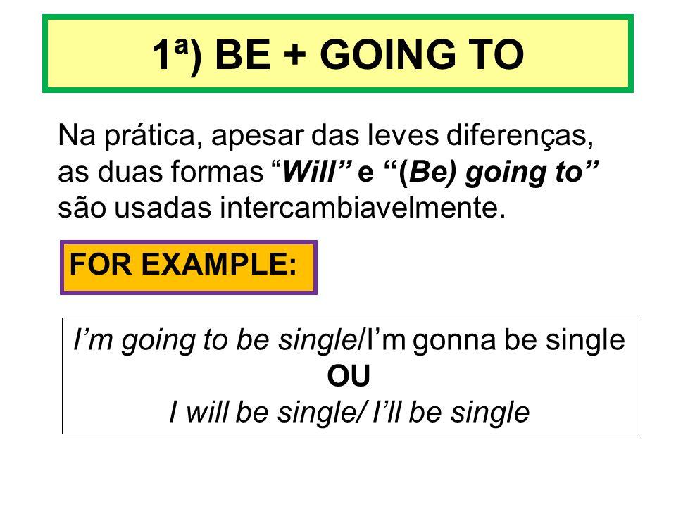 1ª) BE + GOING TO Na prática, apesar das leves diferenças, as duas formas Will e (Be) going to são usadas intercambiavelmente. FOR EXAMPLE: Im going t