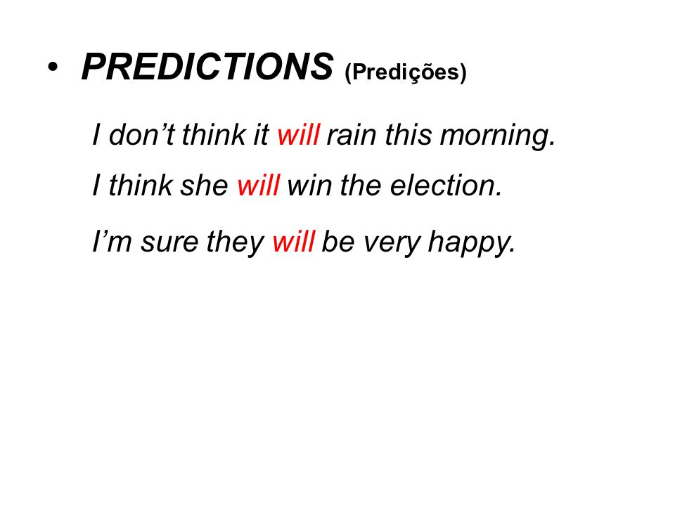 PREDICTIONS (Predições) I dont think it will rain this morning. I think she will win the election. Im sure they will be very happy.