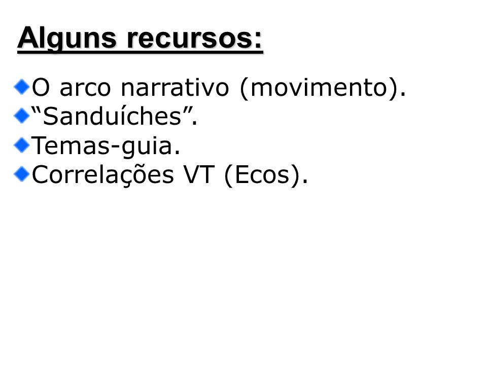 Alguns recursos: O arco narrativo (movimento). Sanduíches. Temas-guia. Correlações VT (Ecos).