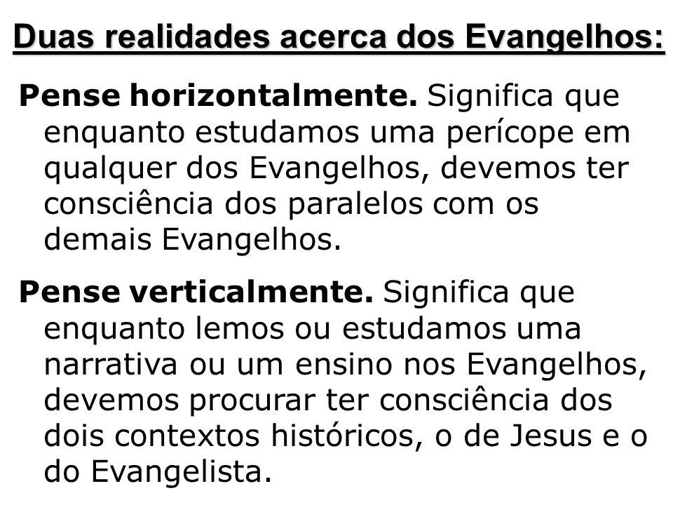Pense horizontalmente. Significa que enquanto estudamos uma perícope em qualquer dos Evangelhos, devemos ter consciência dos paralelos com os demais E