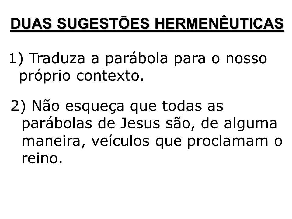 DUAS SUGESTÕES HERMENÊUTICAS 1) Traduza a parábola para o nosso próprio contexto. 2) Não esqueça que todas as parábolas de Jesus são, de alguma maneir
