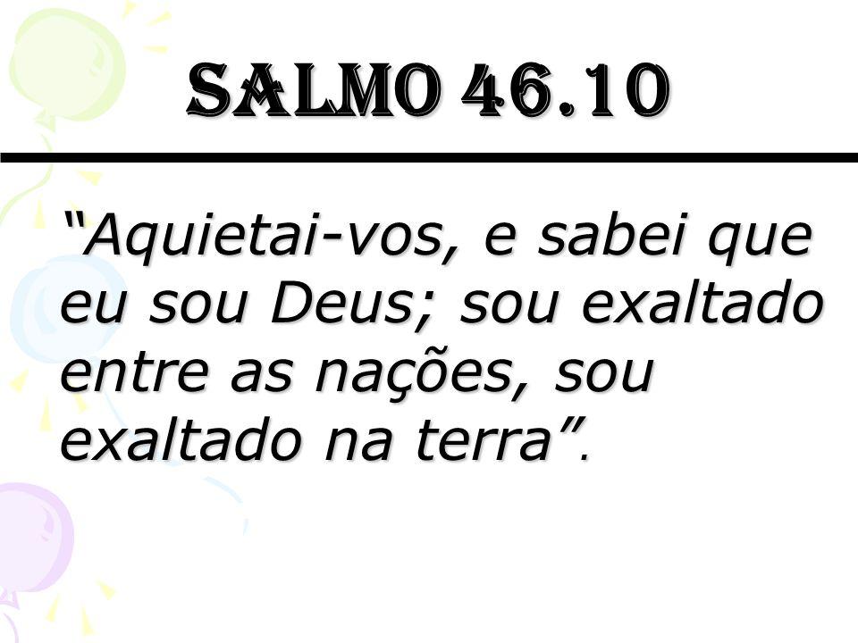 Salmo 46.10 Aquietai-vos, e sabei que eu sou Deus; sou exaltado entre as nações, sou exaltado na terra.