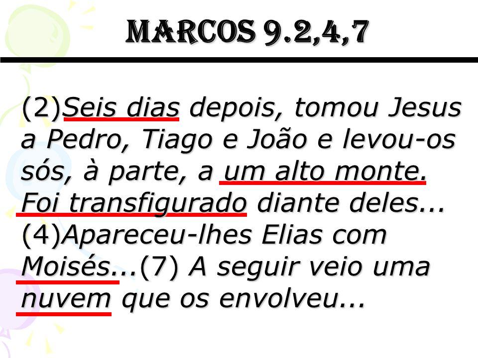 marcos 9.2,4,7 marcos 9.2,4,7 (2)Seis dias depois, tomou Jesus a Pedro, Tiago e João e levou-os sós, à parte, a um alto monte. Foi transfigurado diant