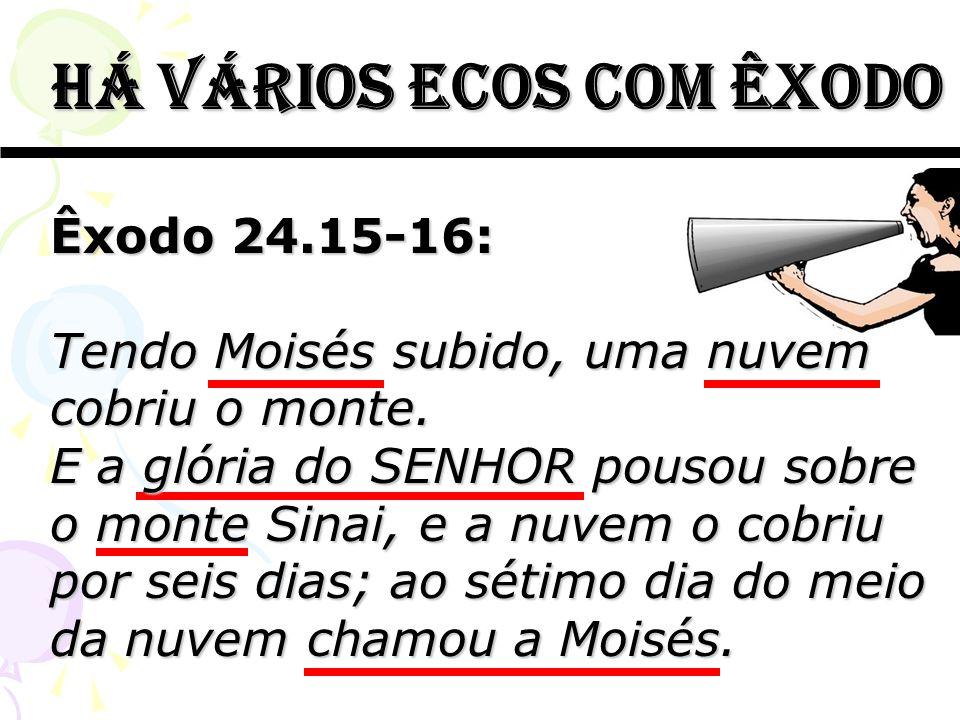 há vários ecos com êxodo há vários ecos com êxodo Êxodo 24.15-16: Tendo Moisés subido, uma nuvem cobriu o monte. E a glória do SENHOR pousou sobre o m