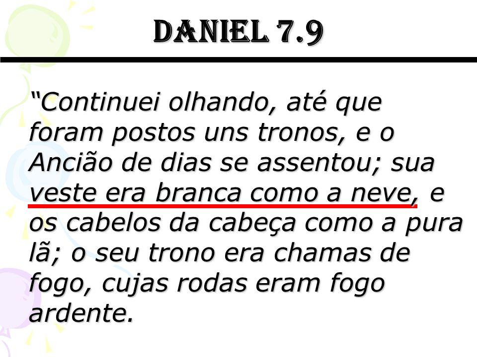 Daniel 7.9 Continuei olhando, até que foram postos uns tronos, e o Ancião de dias se assentou; sua veste era branca como a neve, e os cabelos da cabeç