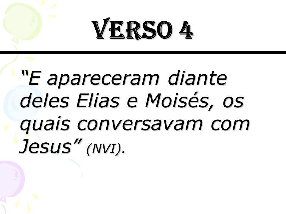 Verso 4 E apareceram diante deles Elias e Moisés, os quais conversavam com Jesus (NVI).