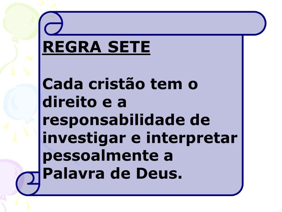 REGRA SETE Cada cristão tem o direito e a responsabilidade de investigar e interpretar pessoalmente a Palavra de Deus.