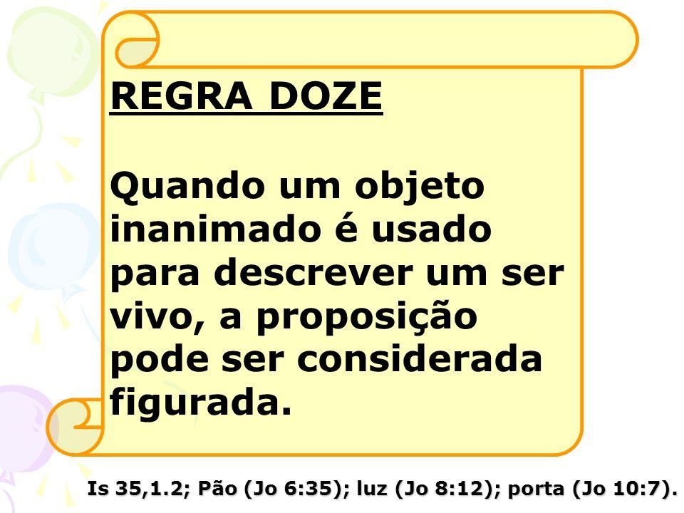 REGRA DOZE Quando um objeto inanimado é usado para descrever um ser vivo, a proposição pode ser considerada figurada. Is 35,1.2; Pão (Jo 6:35); luz (J