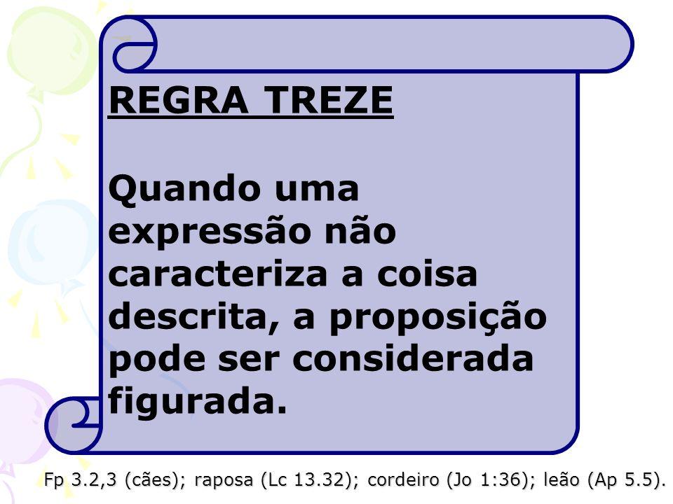 REGRA TREZE Quando uma expressão não caracteriza a coisa descrita, a proposição pode ser considerada figurada. Fp 3.2,3 (cães); raposa (Lc 13.32); cor