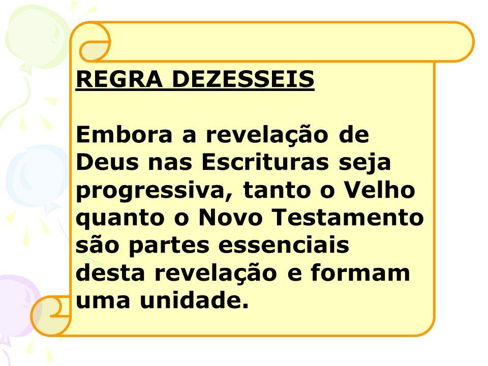 REGRA DEZESSEIS Embora a revelação de Deus nas Escrituras seja progressiva, tanto o Velho quanto o Novo Testamento são partes essenciais desta revelaç