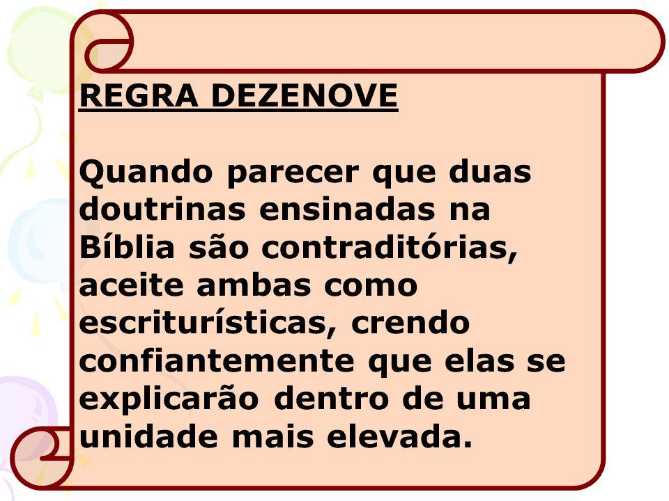 REGRA DEZENOVE Quando parecer que duas doutrinas ensinadas na Bíblia são contraditórias, aceite ambas como escriturísticas, crendo confiantemente que