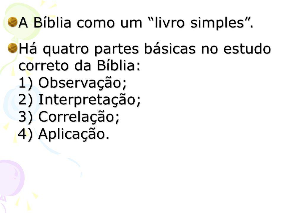 A Bíblia como um livro simples. Há quatro partes básicas no estudo correto da Bíblia: 1) Observação; 1) Observação; 2) Interpretação; 2) Interpretação
