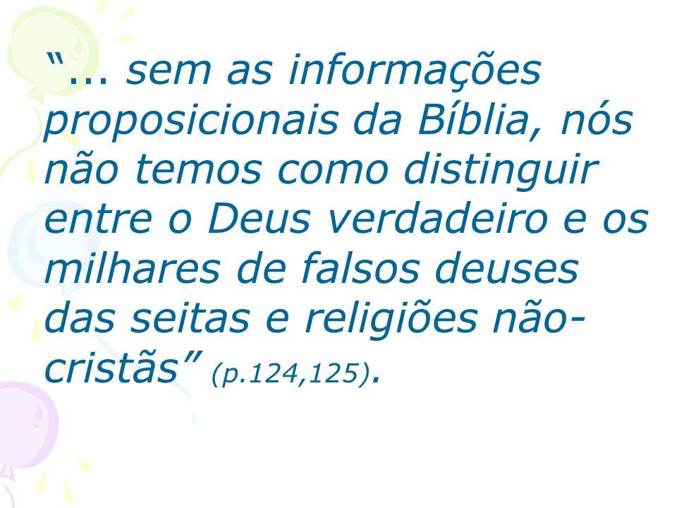 ... sem as informações proposicionais da Bíblia, nós não temos como distinguir entre o Deus verdadeiro e os milhares de falsos deuses das seitas e rel