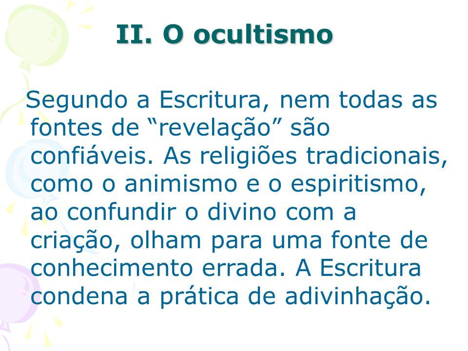 II. O ocultismo Segundo a Escritura, nem todas as fontes de revelação são confiáveis. As religiões tradicionais, como o animismo e o espiritismo, ao c