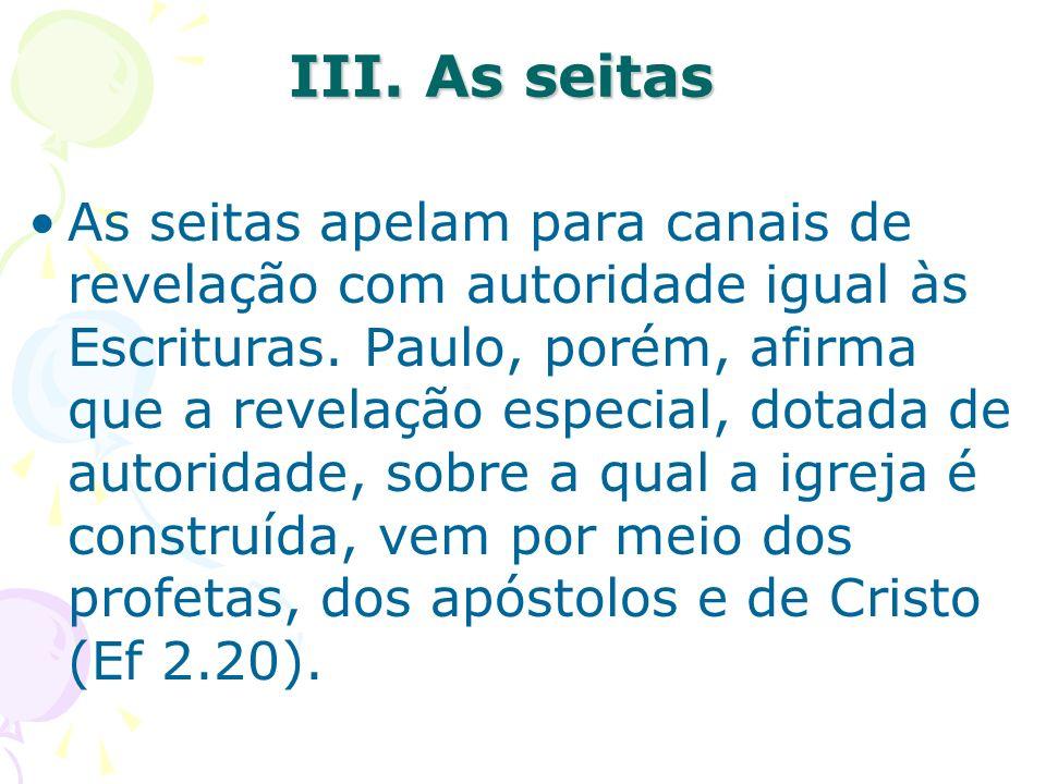 III. As seitas As seitas apelam para canais de revelação com autoridade igual às Escrituras. Paulo, porém, afirma que a revelação especial, dotada de