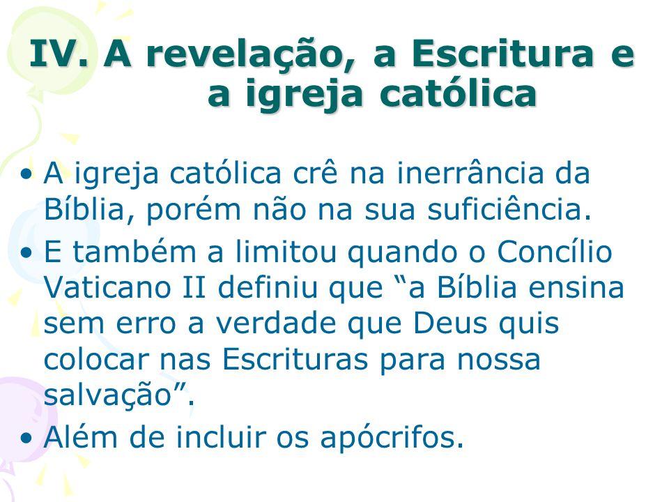 IV. A revelação, a Escritura e a igreja católica A igreja católica crê na inerrância da Bíblia, porém não na sua suficiência. E também a limitou quand
