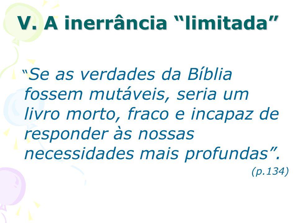 V. A inerrância limitada Se as verdades da Bíblia fossem mutáveis, seria um livro morto, fraco e incapaz de responder às nossas necessidades mais prof