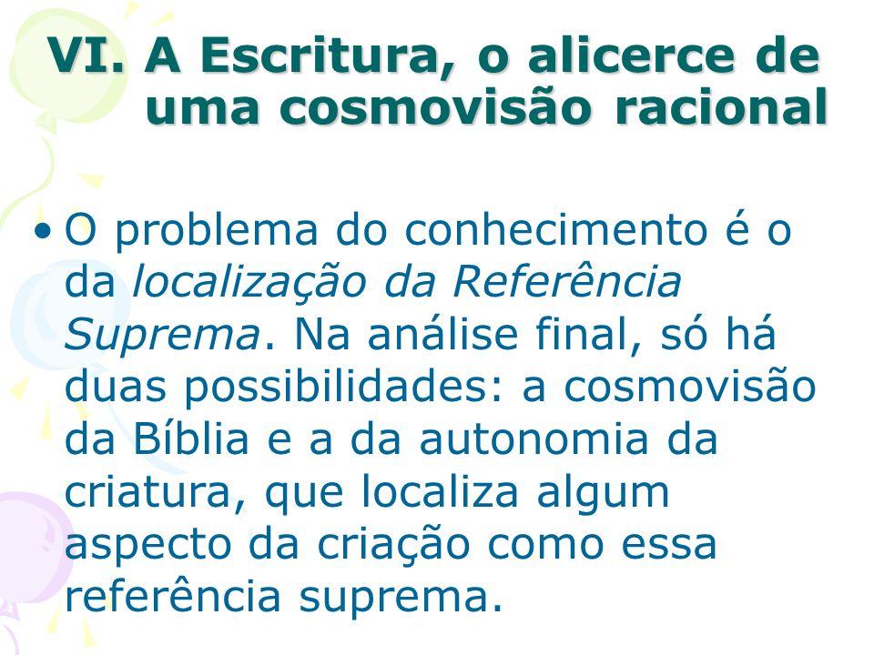 VI. A Escritura, o alicerce de uma cosmovisão racional O problema do conhecimento é o da localização da Referência Suprema. Na análise final, só há du
