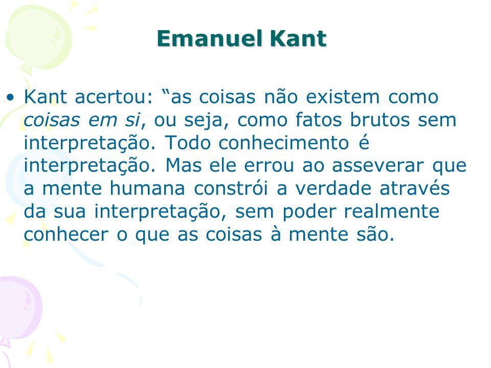 Emanuel Kant Kant acertou: as coisas não existem como coisas em si, ou seja, como fatos brutos sem interpretação. Todo conhecimento é interpretação. M