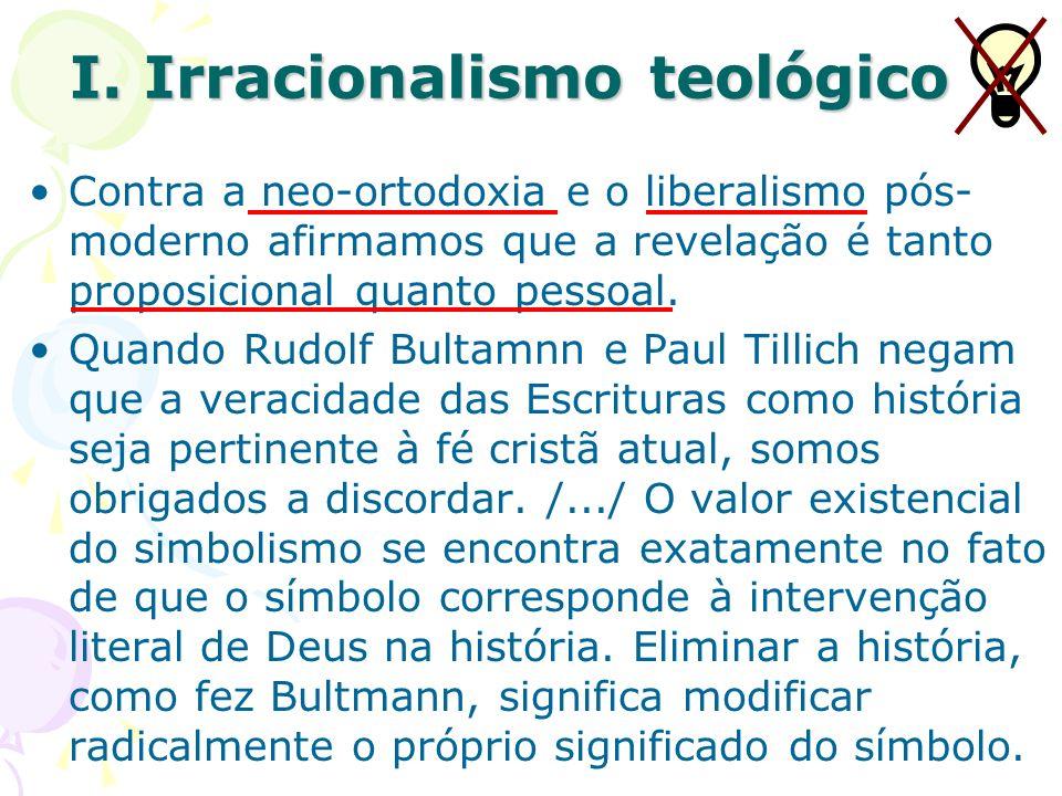 I. Irracionalismo teológico Contra a neo-ortodoxia e o liberalismo pós- moderno afirmamos que a revelação é tanto proposicional quanto pessoal. Quando