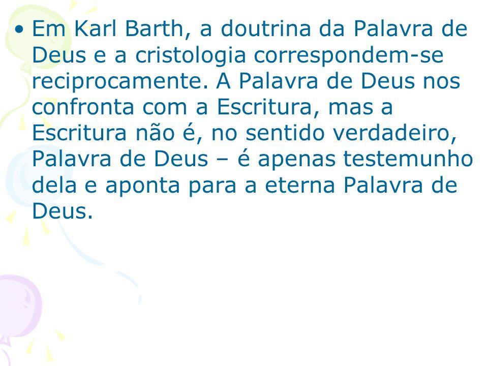 Em Karl Barth, a doutrina da Palavra de Deus e a cristologia correspondem-se reciprocamente. A Palavra de Deus nos confronta com a Escritura, mas a Es