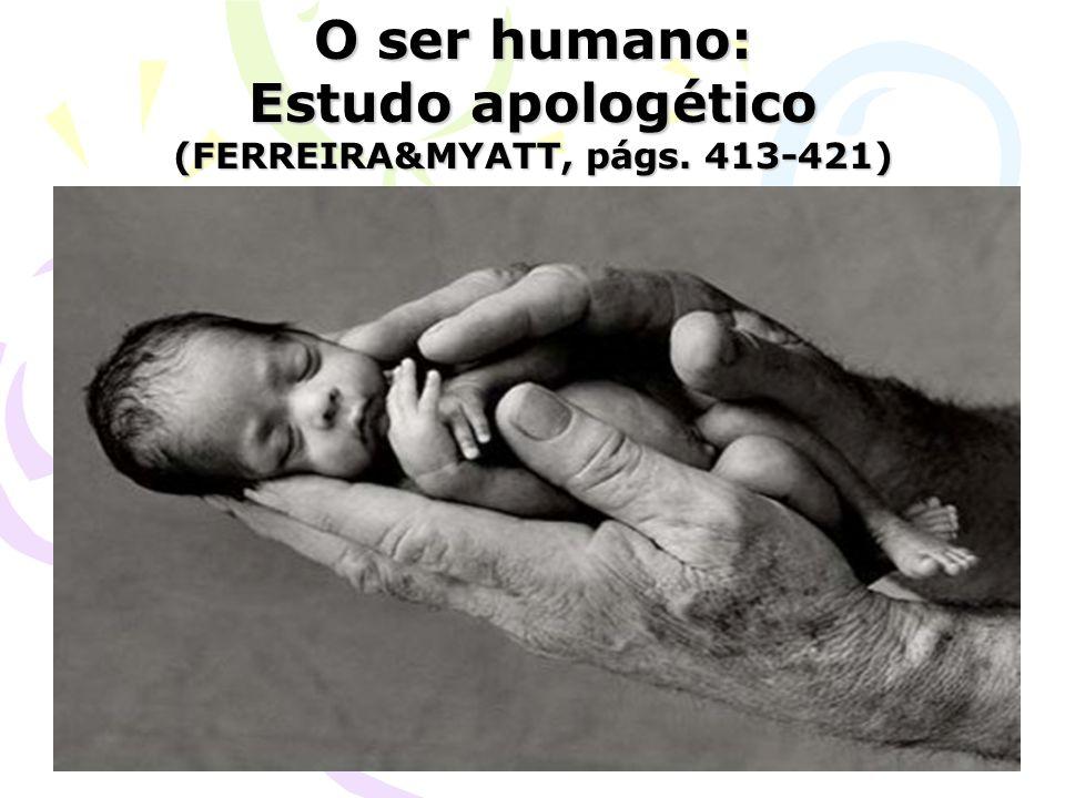 O ser humano: Estudo apologético (FERREIRA&MYATT, págs. 413-421)