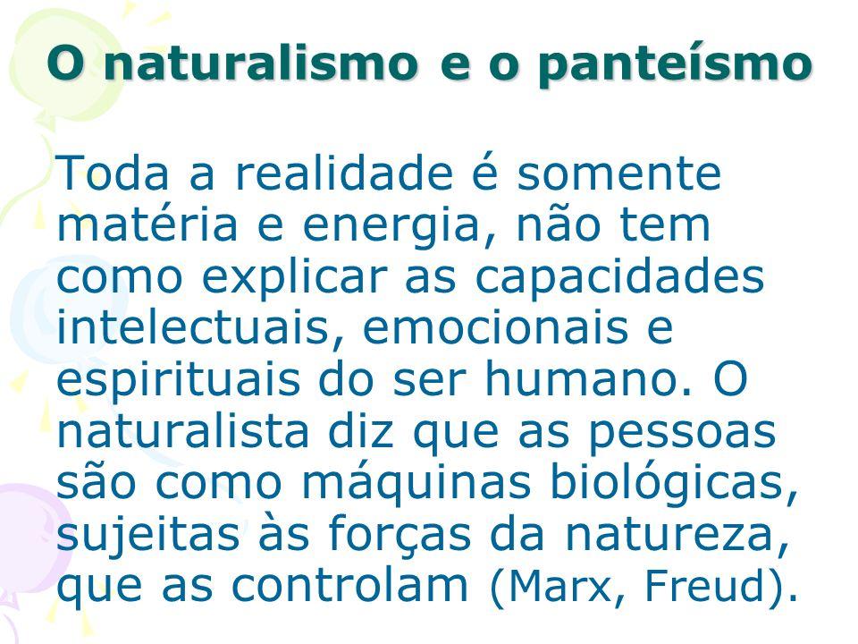 Toda a realidade é somente matéria e energia, não tem como explicar as capacidades intelectuais, emocionais e espirituais do ser humano. O naturalista