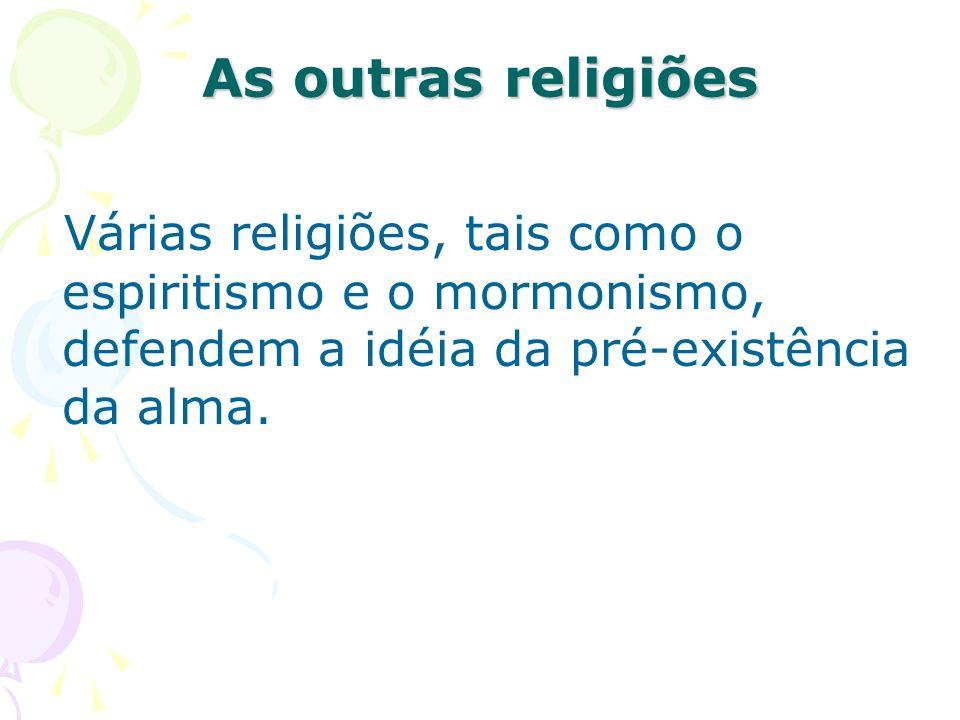 Várias religiões, tais como o espiritismo e o mormonismo, defendem a idéia da pré-existência da alma. As outras religiões